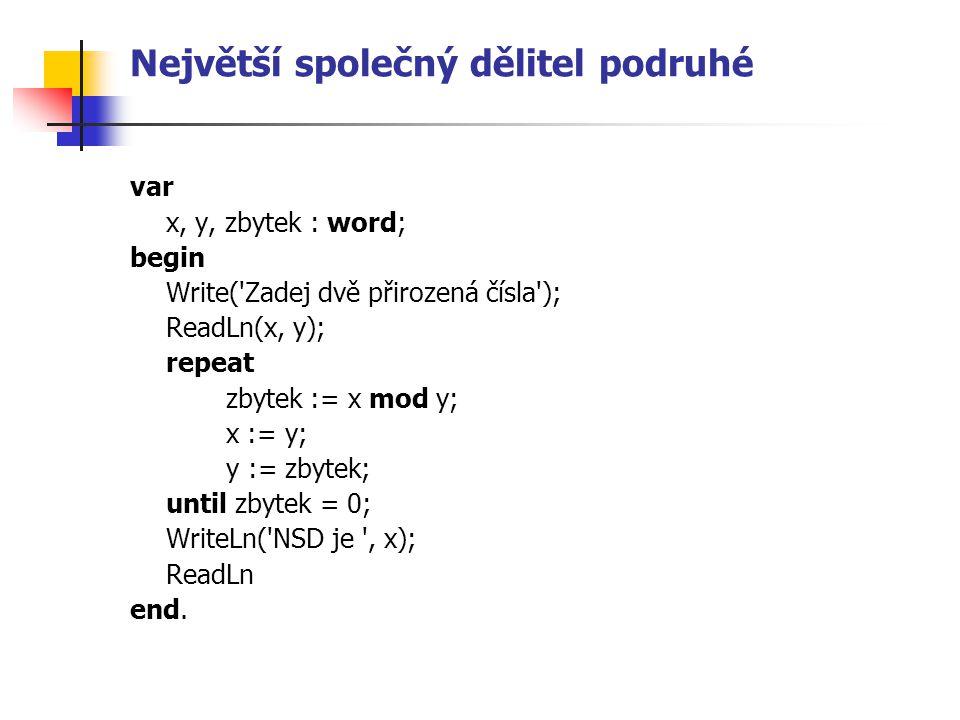 Největší společný dělitel podruhé var x, y, zbytek : word; begin Write( Zadej dvě přirozená čísla ); ReadLn(x, y); repeat zbytek := x mod y; x := y; y := zbytek; until zbytek = 0; WriteLn( NSD je , x); ReadLn end.