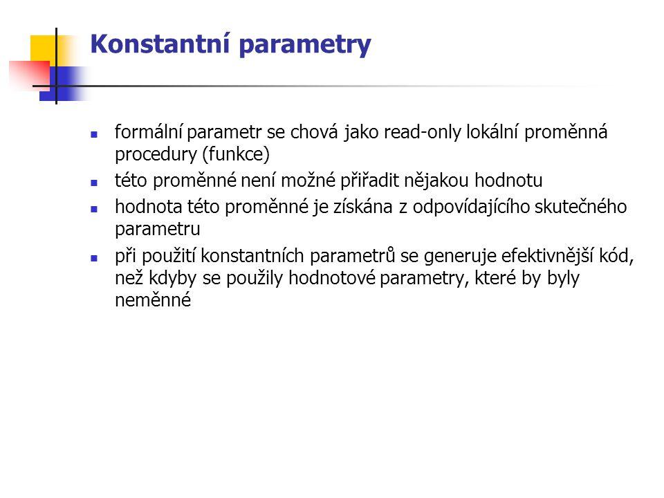 Konstantní parametry formální parametr se chová jako read-only lokální proměnná procedury (funkce) této proměnné není možné přiřadit nějakou hodnotu hodnota této proměnné je získána z odpovídajícího skutečného parametru při použití konstantních parametrů se generuje efektivnější kód, než kdyby se použily hodnotové parametry, které by byly neměnné