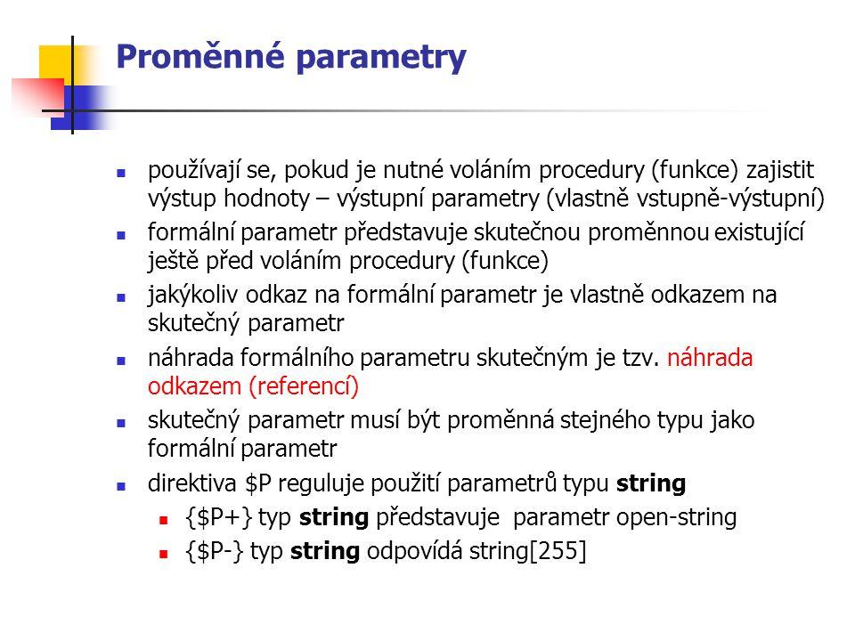 Proměnné parametry používají se, pokud je nutné voláním procedury (funkce) zajistit výstup hodnoty – výstupní parametry (vlastně vstupně-výstupní) formální parametr představuje skutečnou proměnnou existující ještě před voláním procedury (funkce) jakýkoliv odkaz na formální parametr je vlastně odkazem na skutečný parametr náhrada formálního parametru skutečným je tzv.