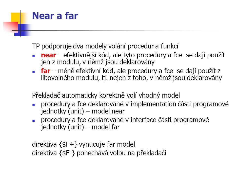 Near a far TP podporuje dva modely volání procedur a funkcí near – efektivnější kód, ale tyto procedury a fce se dají použít jen z modulu, v němž jsou deklarovány far – méně efektivní kód, ale procedury a fce se dají použít z libovolného modulu, tj.