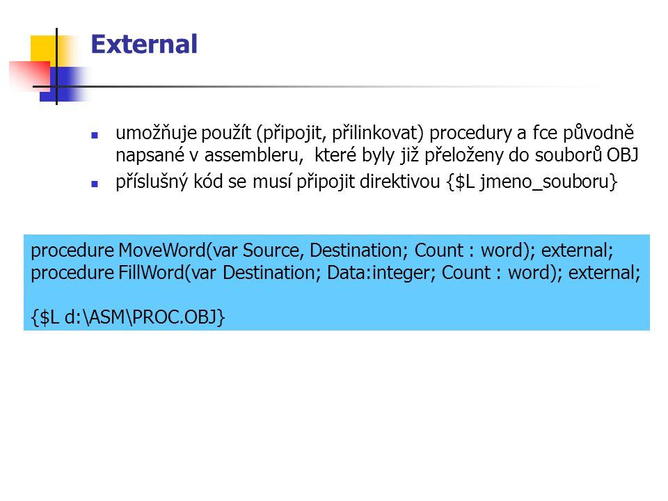 External umožňuje použít (připojit, přilinkovat) procedury a fce původně napsané v assembleru, které byly již přeloženy do souborů OBJ příslušný kód se musí připojit direktivou {$L jmeno_souboru} procedure MoveWord(var Source, Destination; Count : word); external; procedure FillWord(var Destination; Data:integer; Count : word); external; {$L d:\ASM\PROC.OBJ}