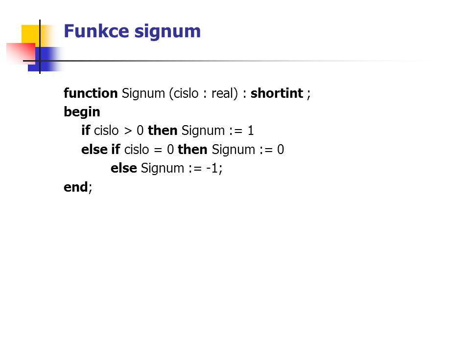 Funkce signum function Signum (cislo : real) : shortint ; begin if cislo > 0 then Signum := 1 else if cislo = 0 then Signum := 0 else Signum := -1; end;