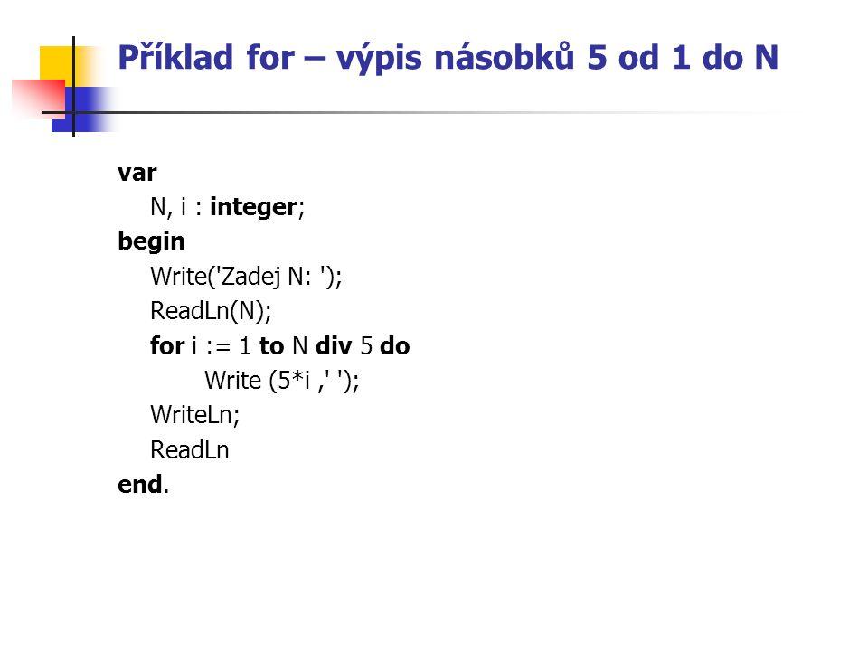 Příklad for – výpis násobků 5 od 1 do N var N, i : integer; begin Write( Zadej N: ); ReadLn(N); for i := 1 to N div 5 do Write (5*i, ); WriteLn; ReadLn end.