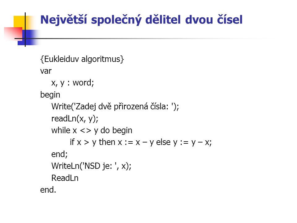 Největší společný dělitel dvou čísel {Eukleiduv algoritmus} var x, y : word; begin Write( Zadej dvě přirozená čísla: ); readLn(x, y); while x <> y do begin if x > y then x := x – y else y := y – x; end; WriteLn( NSD je: , x); ReadLn end.