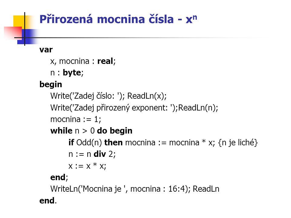 Přirozená mocnina čísla - x n var x, mocnina : real; n : byte; begin Write( Zadej číslo: ); ReadLn(x); Write( Zadej přirozený exponent: );ReadLn(n); mocnina := 1; while n > 0 do begin if Odd(n) then mocnina := mocnina * x; {n je liché} n := n div 2; x := x * x; end; WriteLn( Mocnina je , mocnina : 16:4); ReadLn end.