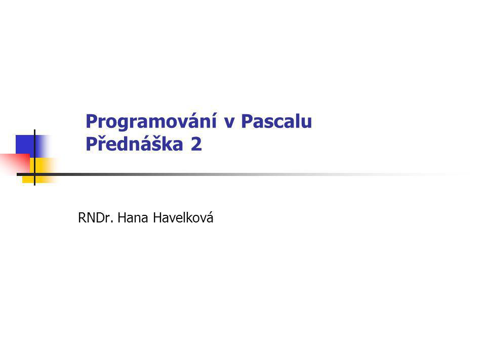 Programování v Pascalu Přednáška 2 RNDr. Hana Havelková