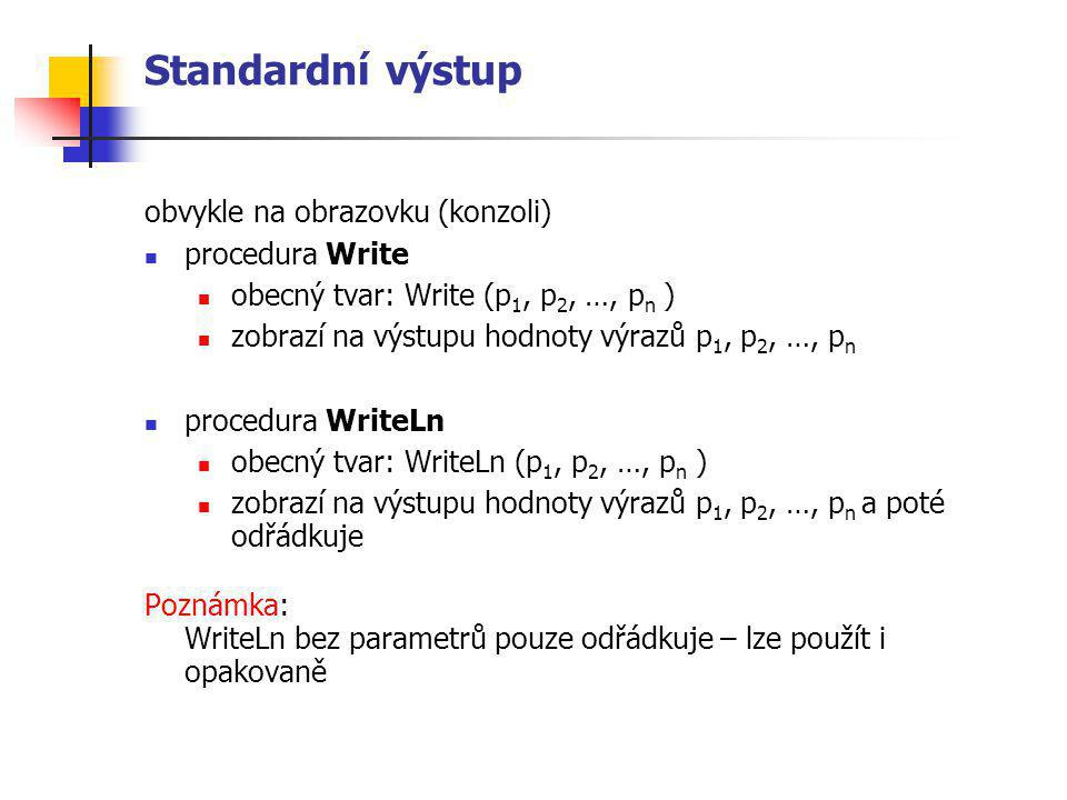 Standardní výstup obvykle na obrazovku (konzoli) procedura Write obecný tvar: Write (p 1, p 2, …, p n ) zobrazí na výstupu hodnoty výrazů p 1, p 2, …,