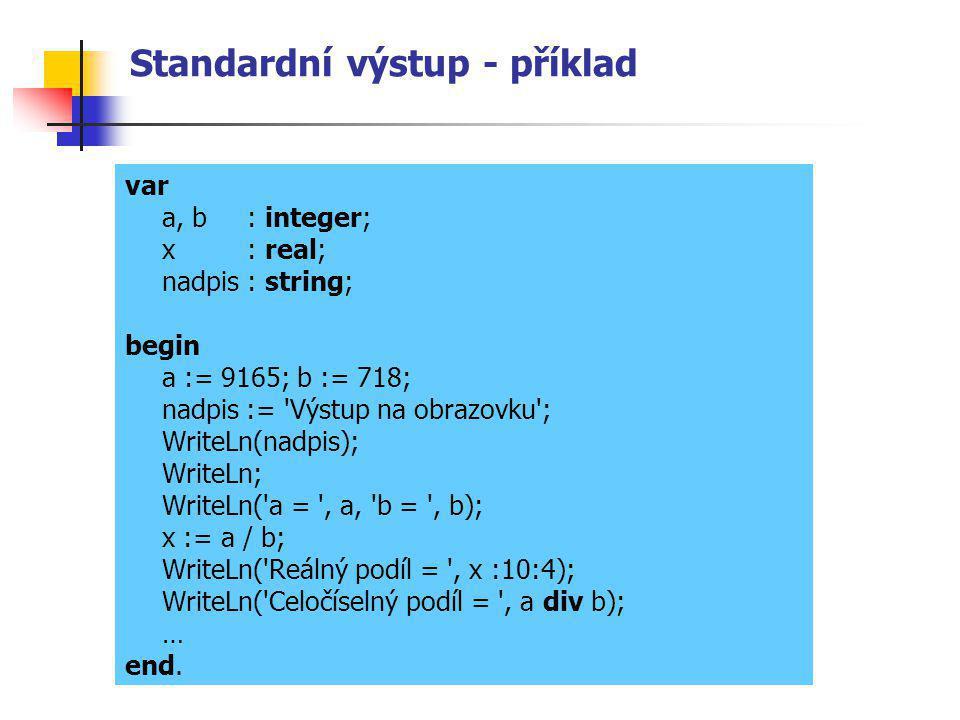Standardní výstup - příklad var a, b : integer; x : real; nadpis: string; begin a := 9165; b := 718; nadpis := 'Výstup na obrazovku'; WriteLn(nadpis);