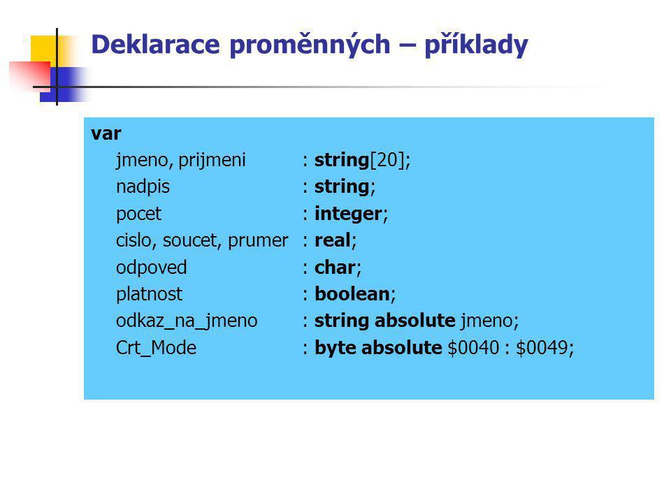 Deklarace proměnných – příklady var jmeno, prijmeni : string[20]; nadpis: string; pocet: integer; cislo, soucet, prumer: real; odpoved: char; platnost