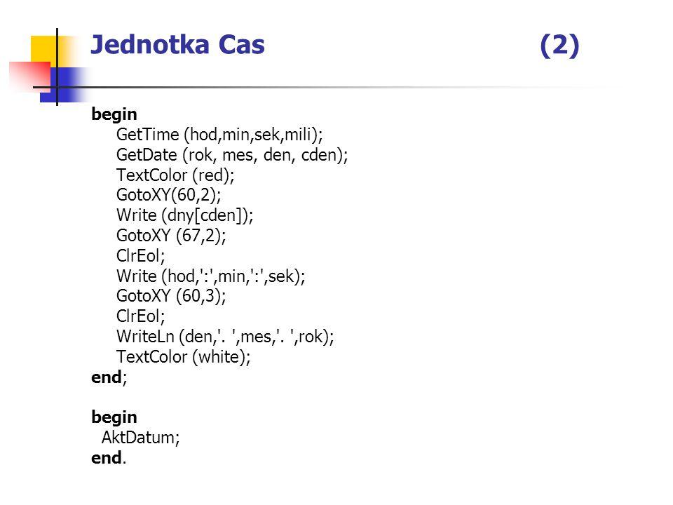 Jednotka Cas(2) begin GetTime (hod,min,sek,mili); GetDate (rok, mes, den, cden); TextColor (red); GotoXY(60,2); Write (dny[cden]); GotoXY (67,2); ClrEol; Write (hod, : ,min, : ,sek); GotoXY (60,3); ClrEol; WriteLn (den, .