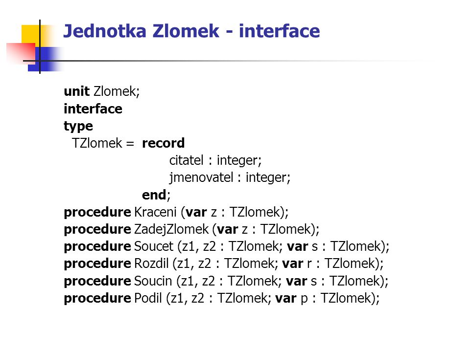 Jednotka Zlomek - interface unit Zlomek; interface type TZlomek = record citatel : integer; jmenovatel : integer; end; procedure Kraceni (var z : TZlo
