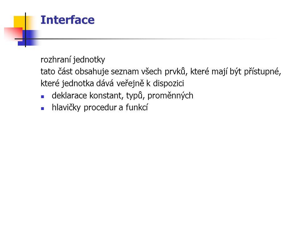 Interface rozhraní jednotky tato část obsahuje seznam všech prvků, které mají být přístupné, které jednotka dává veřejně k dispozici deklarace konstant, typů, proměnných hlavičky procedur a funkcí