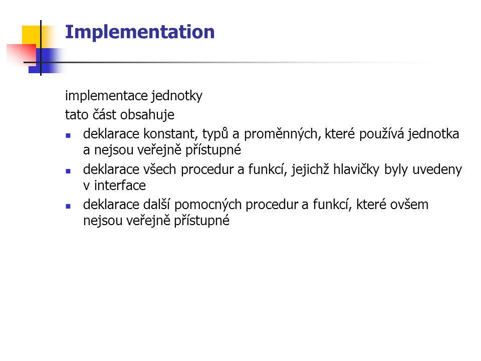 Implementation implementace jednotky tato část obsahuje deklarace konstant, typů a proměnných, které používá jednotka a nejsou veřejně přístupné deklarace všech procedur a funkcí, jejichž hlavičky byly uvedeny v interface deklarace další pomocných procedur a funkcí, které ovšem nejsou veřejně přístupné