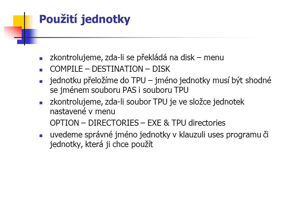Použití jednotky zkontrolujeme, zda-li se překládá na disk – menu COMPILE – DESTINATION – DISK jednotku přeložíme do TPU – jméno jednotky musí být shodné se jménem souboru PAS i souboru TPU zkontrolujeme, zda-li soubor TPU je ve složce jednotek nastavené v menu OPTION – DIRECTORIES – EXE & TPU directories uvedeme správné jméno jednotky v klauzuli uses programu či jednotky, která ji chce použít