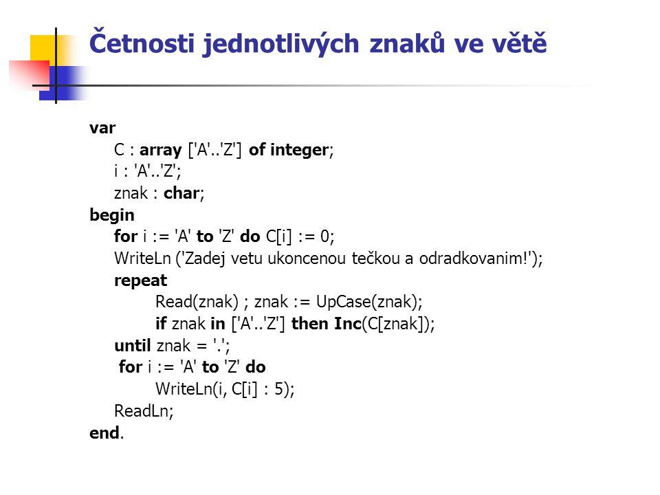 Četnosti jednotlivých znaků ve větě var C : array ['A'..'Z'] of integer; i : 'A'..'Z'; znak : char; begin for i := 'A' to 'Z' do C[i] := 0; WriteLn ('