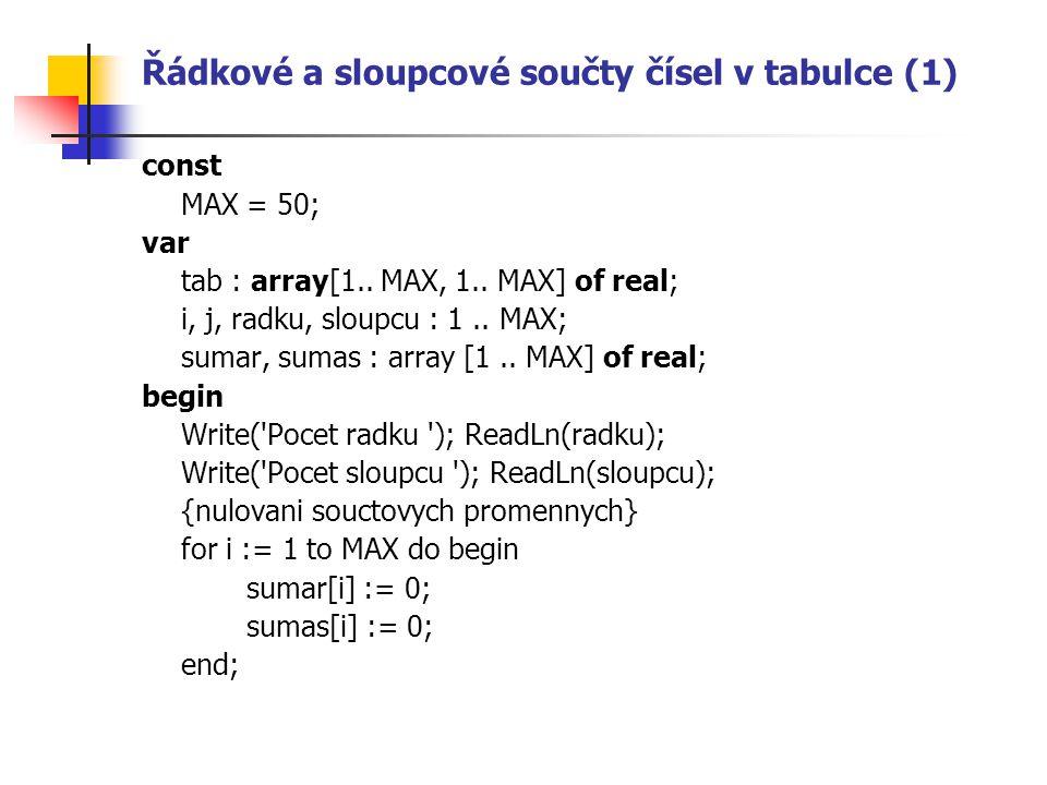 Řádkové a sloupcové součty čísel v tabulce (1) const MAX = 50; var tab : array[1.. MAX, 1.. MAX] of real; i, j, radku, sloupcu : 1.. MAX; sumar, sumas