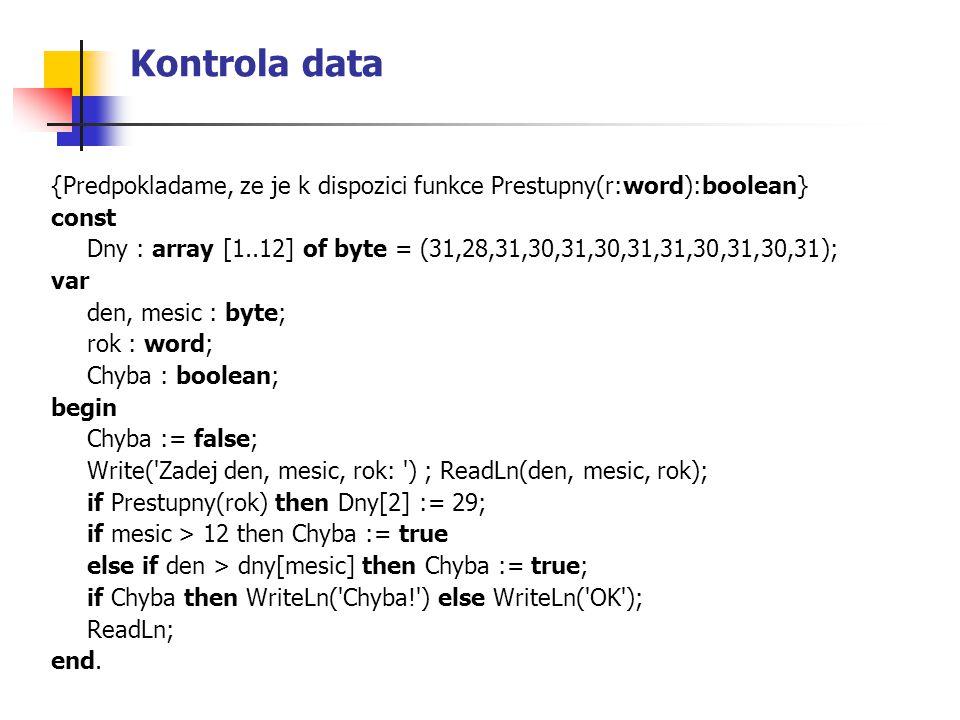 Kontrola data {Predpokladame, ze je k dispozici funkce Prestupny(r:word):boolean} const Dny : array [1..12] of byte = (31,28,31,30,31,30,31,31,30,31,3