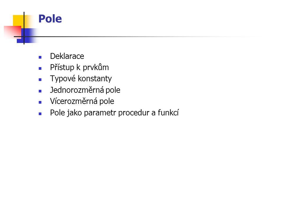 Pole Deklarace Přístup k prvkům Typové konstanty Jednorozměrná pole Vícerozměrná pole Pole jako parametr procedur a funkcí