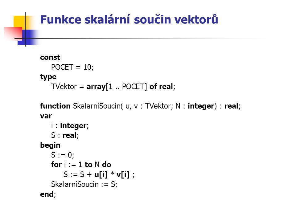 Funkce skalární součin vektorů const POCET = 10; type TVektor = array[1.. POCET] of real; function SkalarniSoucin( u, v : TVektor; N : integer) : real
