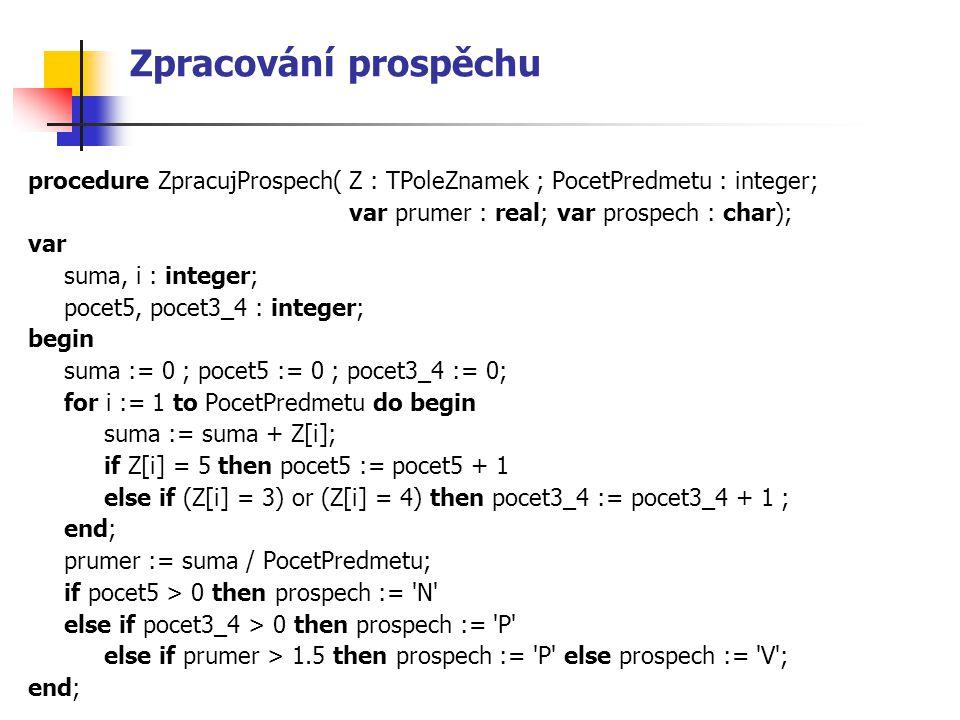 Zpracování prospěchu procedure ZpracujProspech(Z : TPoleZnamek ; PocetPredmetu : integer; var prumer : real; var prospech : char); var suma, i : integ