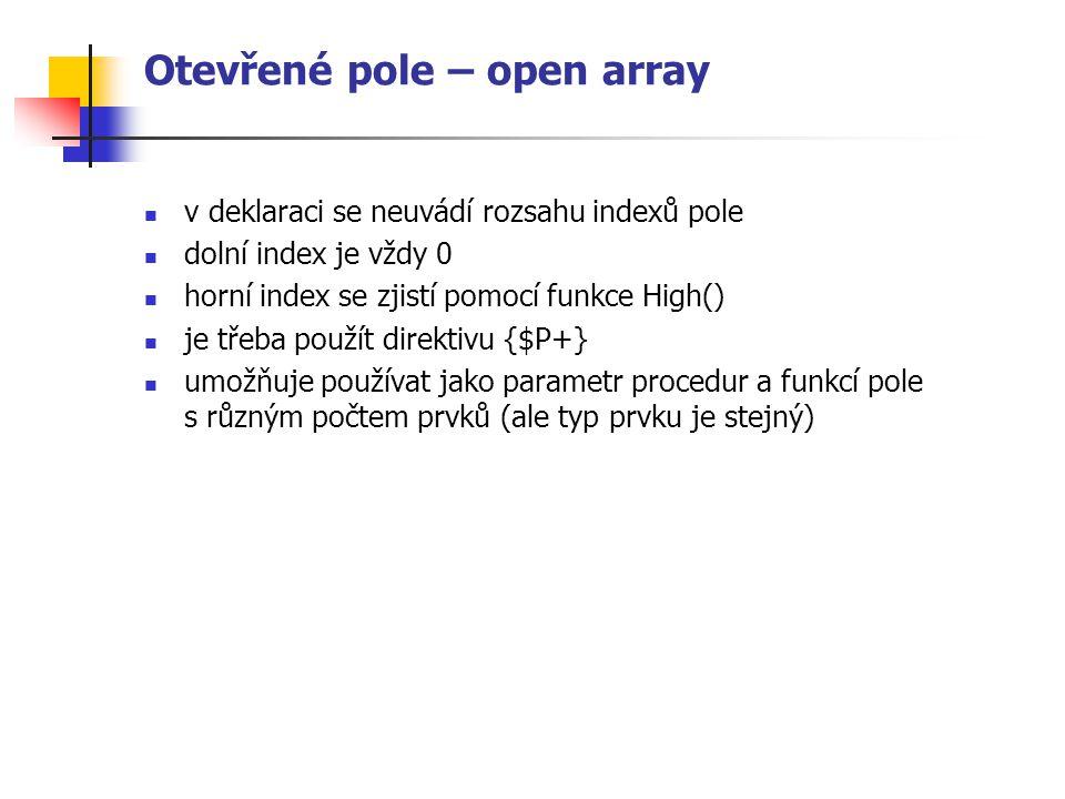 Otevřené pole – open array v deklaraci se neuvádí rozsahu indexů pole dolní index je vždy 0 horní index se zjistí pomocí funkce High() je třeba použít