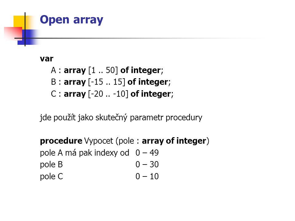 Open array var A : array [1.. 50] of integer; B : array [-15.. 15] of integer; C : array [-20.. -10] of integer; jde použít jako skutečný parametr pro