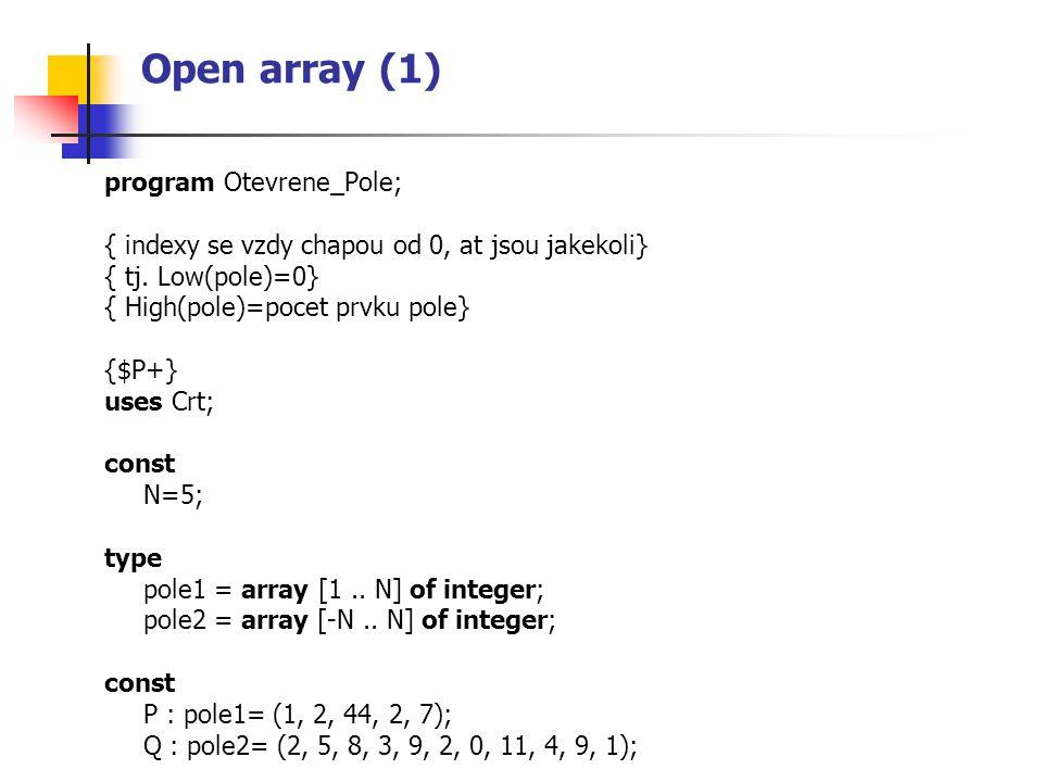 Open array (1) program Otevrene_Pole; { indexy se vzdy chapou od 0, at jsou jakekoli} { tj. Low(pole)=0} { High(pole)=pocet prvku pole} {$P+} uses Crt