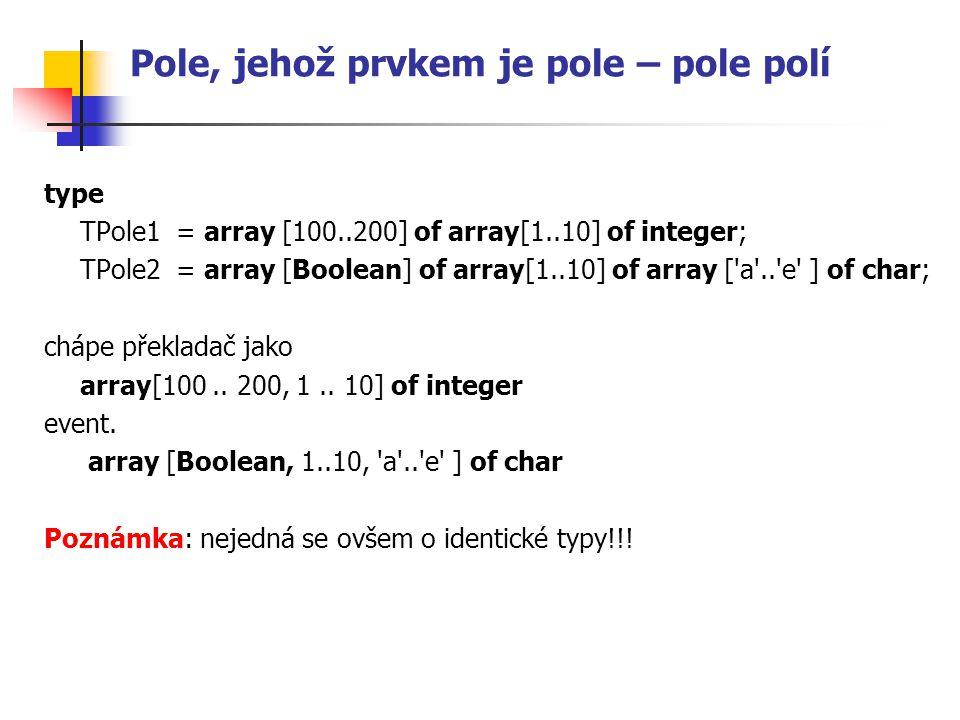 Pole, jehož prvkem je pole – pole polí type TPole1= array [100..200] of array[1..10] of integer; TPole2= array [Boolean] of array[1..10] of array ['a'