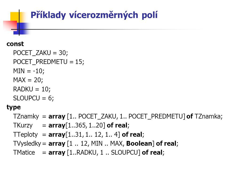 Příklady vícerozměrných polí const POCET_ZAKU = 30; POCET_PREDMETU = 15; MIN = -10; MAX = 20; RADKU = 10; SLOUPCU = 6; type TZnamky= array [1.. POCET_