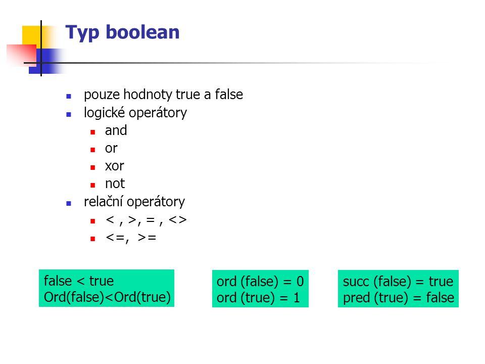 Typ boolean pouze hodnoty true a false logické operátory and or xor not relační operátory, =, <> = succ (false) = true pred (true) = false ord (false)