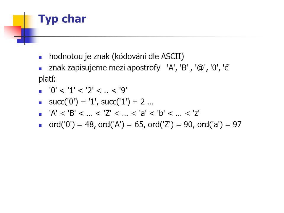 Typ char hodnotou je znak (kódování dle ASCII) znak zapisujeme mezi apostrofy 'A', 'B', '@', '0', 'č' platí: '0' < '1' < '2' <.. < '9' succ('0') = '1'