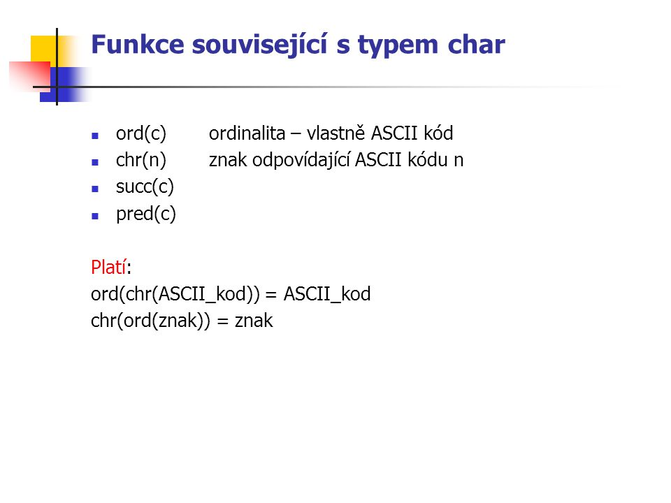 Funkce související s typem char ord(c)ordinalita – vlastně ASCII kód chr(n)znak odpovídající ASCII kódu n succ(c) pred(c) Platí: ord(chr(ASCII_kod)) =
