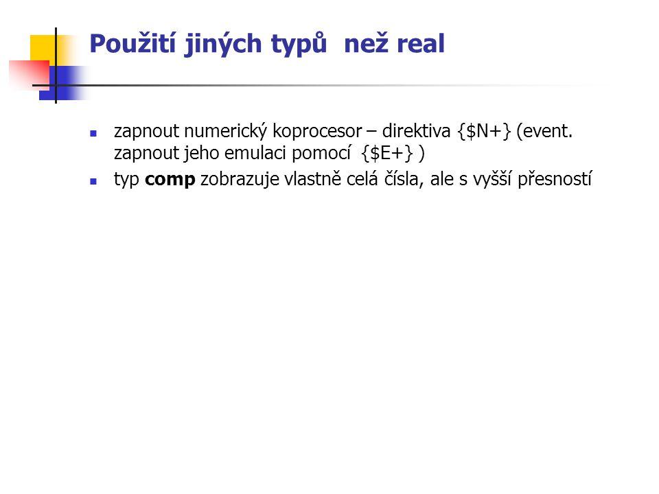 Použití jiných typů než real zapnout numerický koprocesor – direktiva {$N+} (event. zapnout jeho emulaci pomocí {$E+} ) typ comp zobrazuje vlastně cel