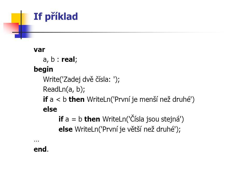 If příklad var a, b : real; begin Write('Zadej dvě čísla: '); ReadLn(a, b); if a < b then WriteLn('První je menší než druhé') else if a = b then Write