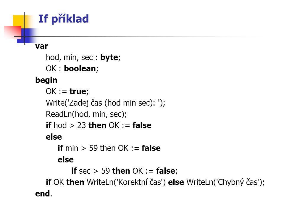 If příklad var hod, min, sec : byte; OK : boolean; begin OK := true; Write('Zadej čas (hod min sec): '); ReadLn(hod, min, sec); if hod > 23 then OK :=