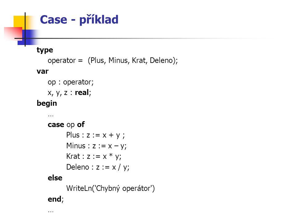 Case - příklad type operator = (Plus, Minus, Krat, Deleno); var op : operator; x, y, z : real; begin … case op of Plus : z := x + y ; Minus : z := x –