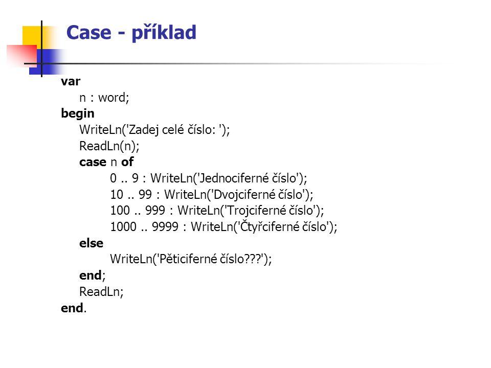 Case - příklad var n : word; begin WriteLn('Zadej celé číslo: '); ReadLn(n); case n of 0.. 9 : WriteLn('Jednociferné číslo'); 10.. 99 : WriteLn('Dvojc
