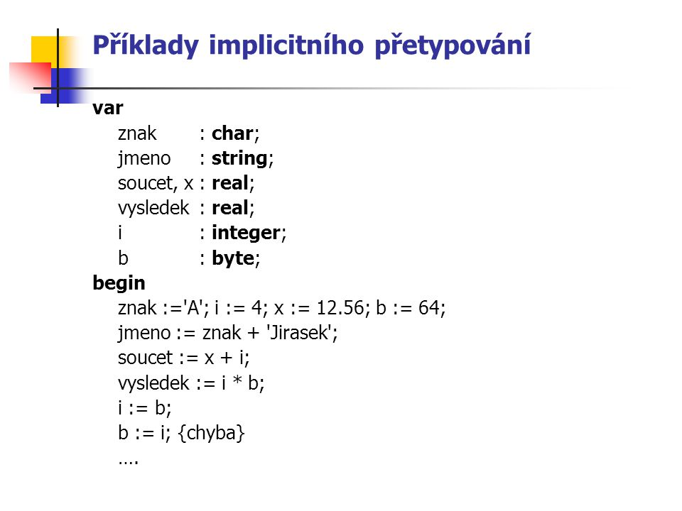 Příklady implicitního přetypování var znak : char; jmeno : string; soucet, x : real; vysledek: real; i : integer; b: byte; begin znak := A ; i := 4; x := 12.56; b := 64; jmeno := znak + Jirasek ; soucet := x + i; vysledek := i * b; i := b; b := i; {chyba} ….