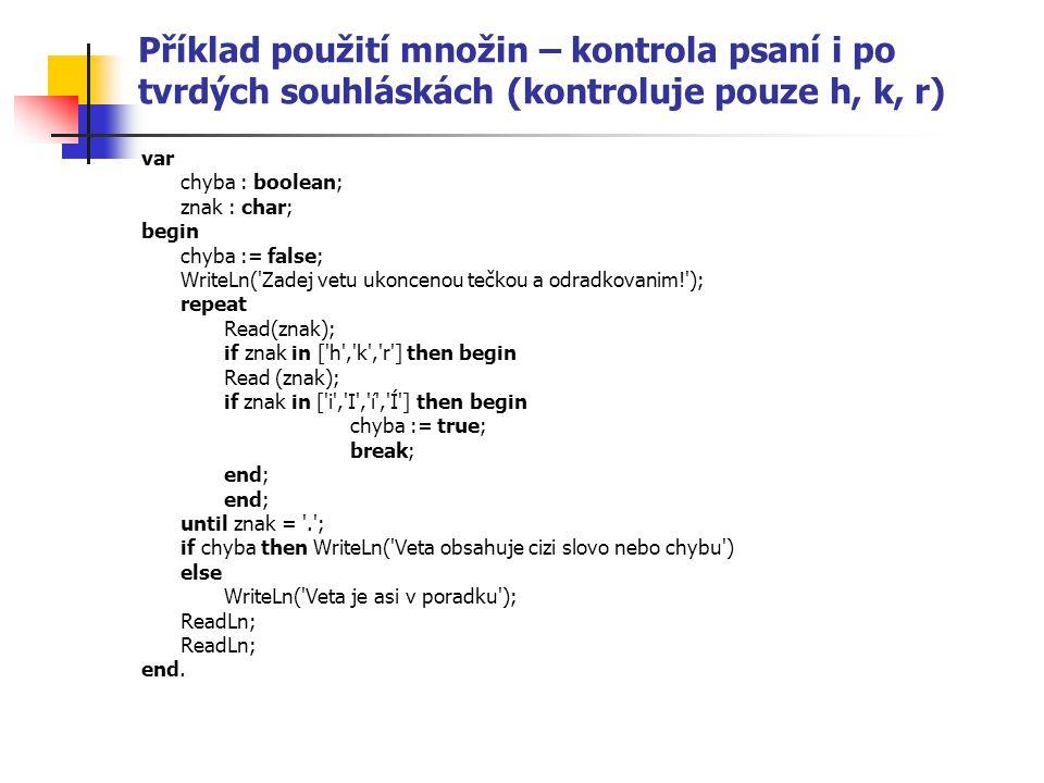 Příklad použití množin – kontrola psaní i po tvrdých souhláskách (kontroluje pouze h, k, r) var chyba : boolean; znak : char; begin chyba := false; WriteLn( Zadej vetu ukoncenou tečkou a odradkovanim! ); repeat Read(znak); if znak in [ h , k , r ] then begin Read (znak); if znak in [ i , I , í , Í ] then begin chyba := true; break; end; until znak = . ; if chyba then WriteLn( Veta obsahuje cizi slovo nebo chybu ) else WriteLn( Veta je asi v poradku ); ReadLn; end.