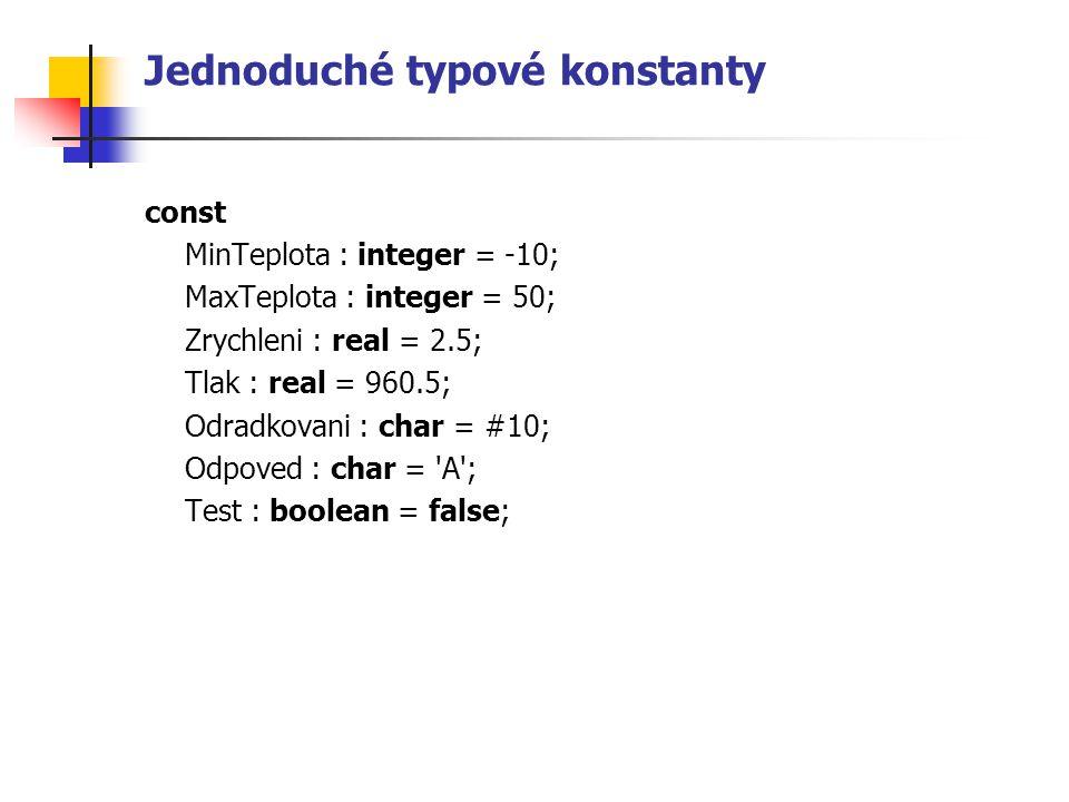 Jednoduché typové konstanty const MinTeplota : integer = -10; MaxTeplota : integer = 50; Zrychleni : real = 2.5; Tlak : real = 960.5; Odradkovani : char = #10; Odpoved : char = A ; Test : boolean = false;