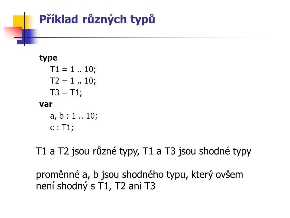 Příklady {$F+} type Funkce1 = function (x : real) : real; Funkce2 = function (x, y : real) : real; var F1 : Funkce1; F2 : Funkce2; function TretiOdmocnina(x : real) : real; begin TretiOdmocnina := exp(ln(x)/3); end; function Max(x,y : real):real; begin if x > y then Max := x else Max := y; end; begin F1 := TretiOdmocnina; F2 := Max; … end.