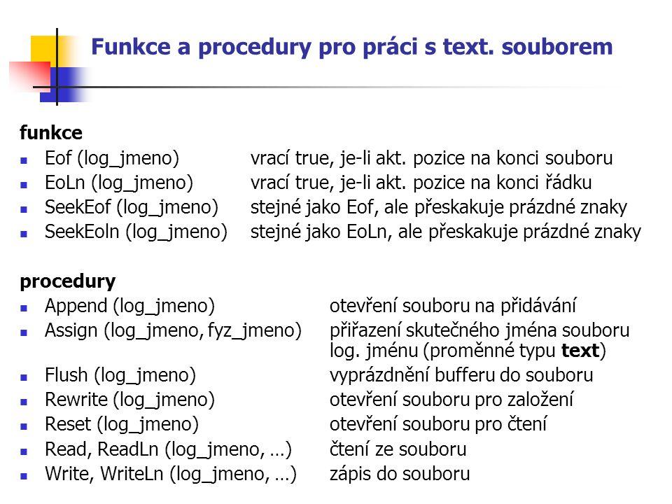 Funkce a procedury pro práci s text. souborem funkce Eof (log_jmeno) vrací true, je-li akt. pozice na konci souboru EoLn (log_jmeno) vrací true, je-li