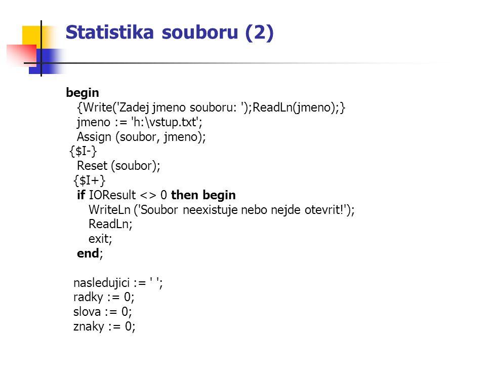 Statistika souboru (2) begin {Write('Zadej jmeno souboru: ');ReadLn(jmeno);} jmeno := 'h:\vstup.txt'; Assign (soubor, jmeno); {$I-} Reset (soubor); {$