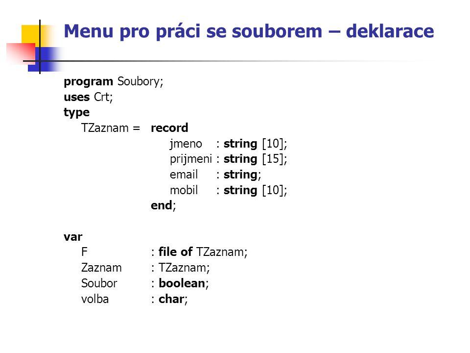 Menu pro práci se souborem – deklarace program Soubory; uses Crt; type TZaznam = record jmeno : string [10]; prijmeni : string [15]; email : string; m