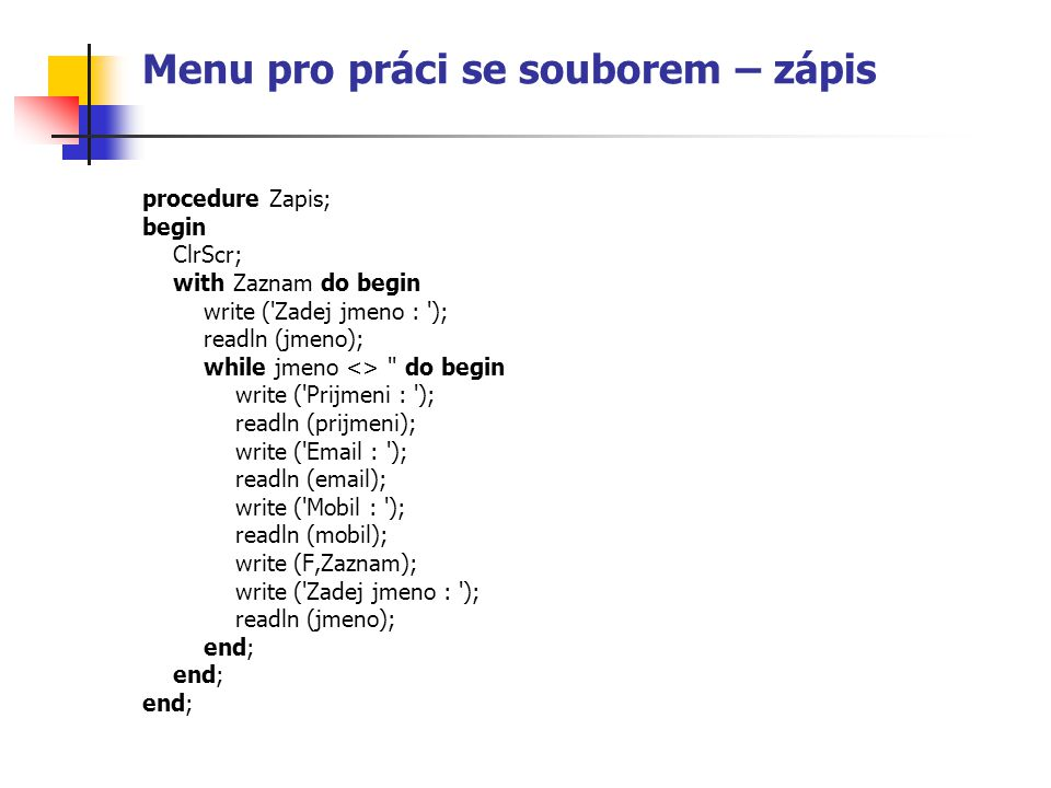 Menu pro práci se souborem – zápis procedure Zapis; begin ClrScr; with Zaznam do begin write ( Zadej jmeno : ); readln (jmeno); while jmeno <> do begin write ( Prijmeni : ); readln (prijmeni); write ( Email : ); readln (email); write ( Mobil : ); readln (mobil); write (F,Zaznam); write ( Zadej jmeno : ); readln (jmeno); end;
