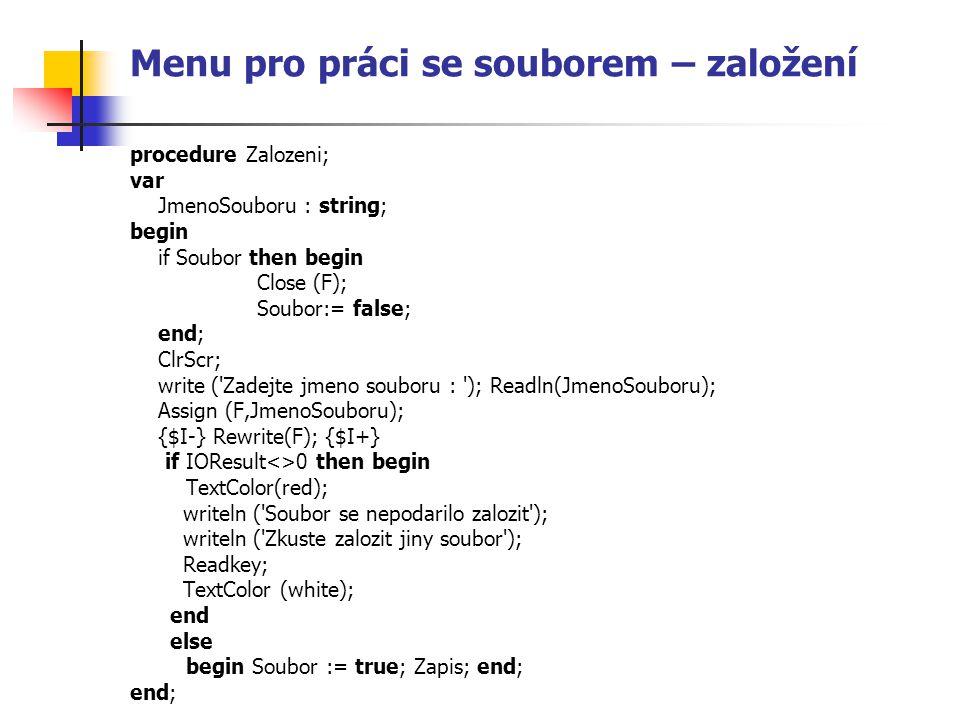 Menu pro práci se souborem – založení procedure Zalozeni; var JmenoSouboru : string; begin if Soubor then begin Close (F); Soubor:= false; end; ClrScr
