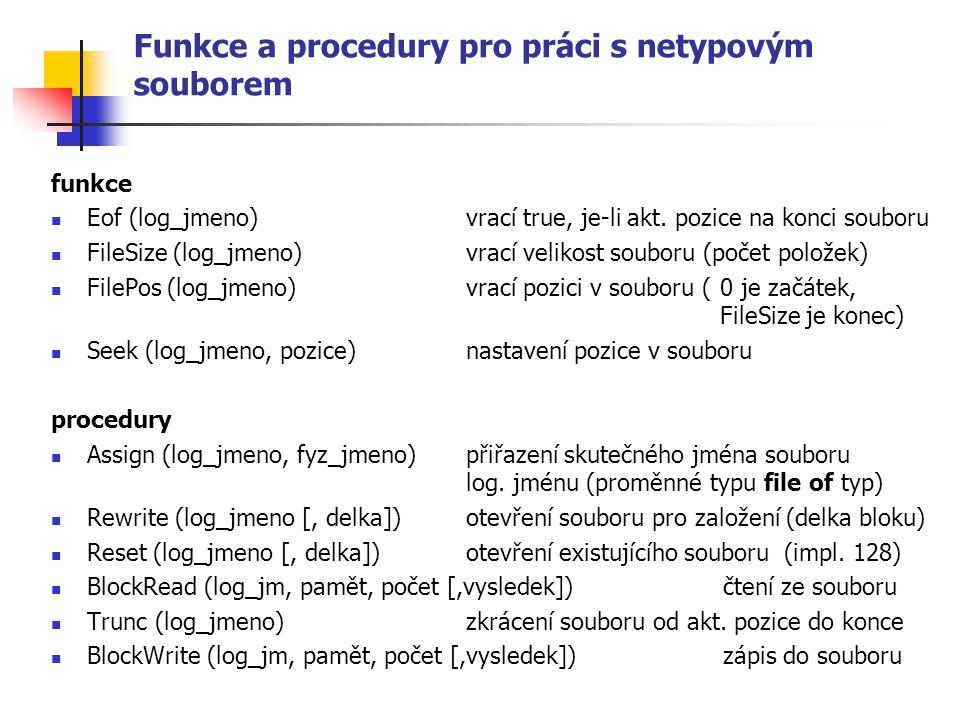 Funkce a procedury pro práci s netypovým souborem funkce Eof (log_jmeno) vrací true, je-li akt. pozice na konci souboru FileSize (log_jmeno) vrací vel