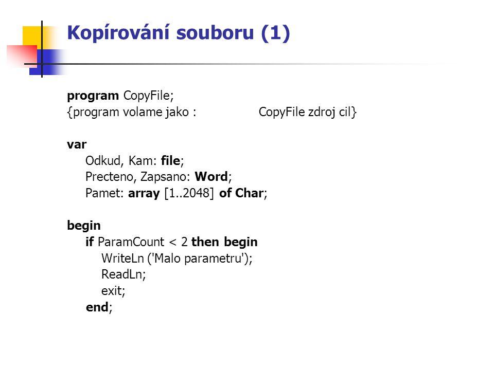 Kopírování souboru (1) program CopyFile; {program volame jako : CopyFile zdroj cil} var Odkud, Kam: file; Precteno, Zapsano: Word; Pamet: array [1..20