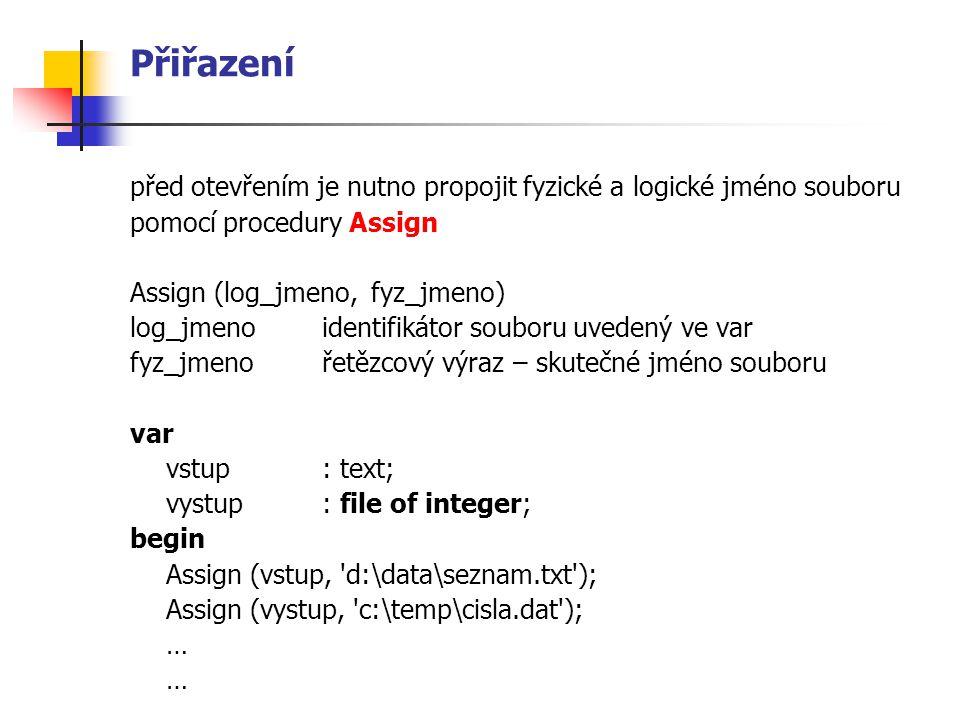 Otevření souboru otevření (vytvoření) nového souboru nebo přepsání již existujícího pomocí procedury Rewrite – otevření pro zápis Rewrite (log_jmeno_souboru) otevření existujícího souboru pro čtení procedurou Reset Reset (log_jmeno_souboru) otevření existujícího textového souboru pro přidávání na konec procedurou Append Append (log_jmeno_souboru)