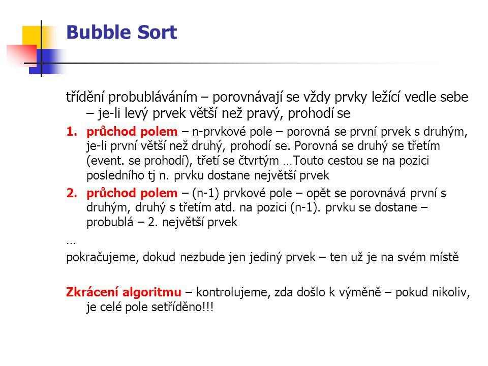 Bubble Sort třídění probubláváním – porovnávají se vždy prvky ležící vedle sebe – je-li levý prvek větší než pravý, prohodí se 1.průchod polem – n-prvkové pole – porovná se první prvek s druhým, je-li první větší než druhý, prohodí se.